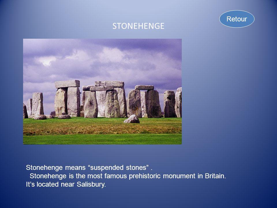 "STONEHENGE Retour Stonehenge means ""suspended stones"". Stonehenge is the most famous prehistoric monument in Britain. It's located near Salisbury."