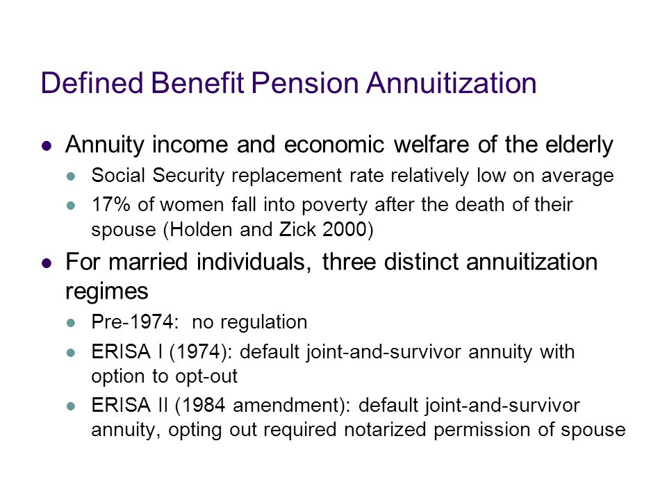 Defined Benefit Pension Annuitization Annuity income and economic welfare of the elderly Social Security replacement rate relatively low on average 17% of women fall into poverty after the death of their spouse (Holden and Zick 2000) For married individuals, three distinct annuitization regimes Pre-1974: no regulation ERISA I (1974): default joint-and-survivor annuity with option to opt-out ERISA II (1984 amendment): default joint-and-survivor annuity, opting out required notarized permission of spouse