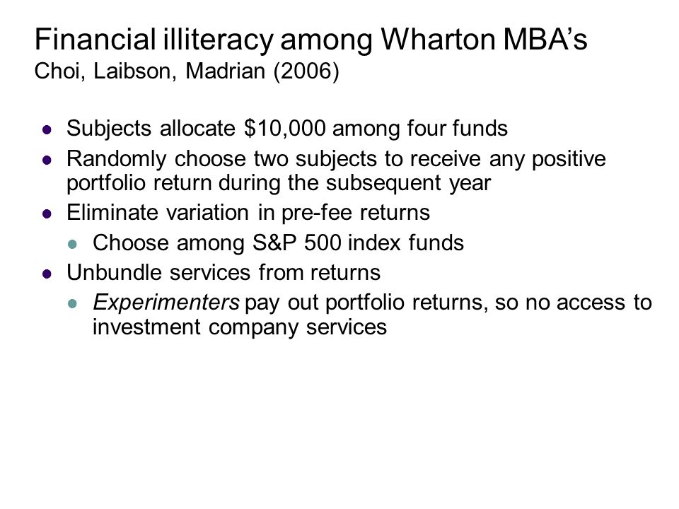 Subjects allocate $10,000 among four funds Randomly choose two subjects to receive any positive portfolio return during the subsequent year Eliminate variation in pre-fee returns Choose among S&P 500 index funds Unbundle services from returns Experimenters pay out portfolio returns, so no access to investment company services Financial illiteracy among Wharton MBA's Choi, Laibson, Madrian (2006)