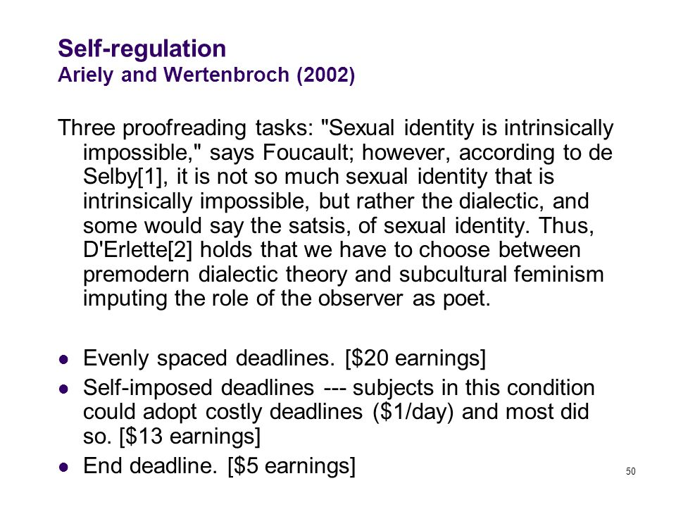 50 Self-regulation Ariely and Wertenbroch (2002) Three proofreading tasks: Sexual identity is intrinsically impossible, says Foucault; however, according to de Selby[1], it is not so much sexual identity that is intrinsically impossible, but rather the dialectic, and some would say the satsis, of sexual identity.