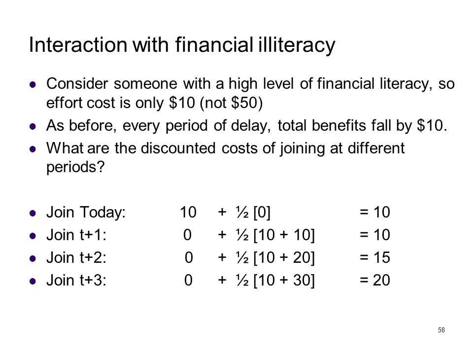 58 Interaction with financial illiteracy Consider someone with a high level of financial literacy, so effort cost is only $10 (not $50) As before, every period of delay, total benefits fall by $10.