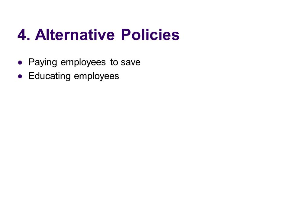 4. Alternative Policies Paying employees to save Educating employees