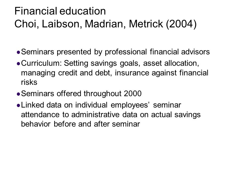 Financial education Choi, Laibson, Madrian, Metrick (2004) Seminars presented by professional financial advisors Curriculum: Setting savings goals, asset allocation, managing credit and debt, insurance against financial risks Seminars offered throughout 2000 Linked data on individual employees' seminar attendance to administrative data on actual savings behavior before and after seminar