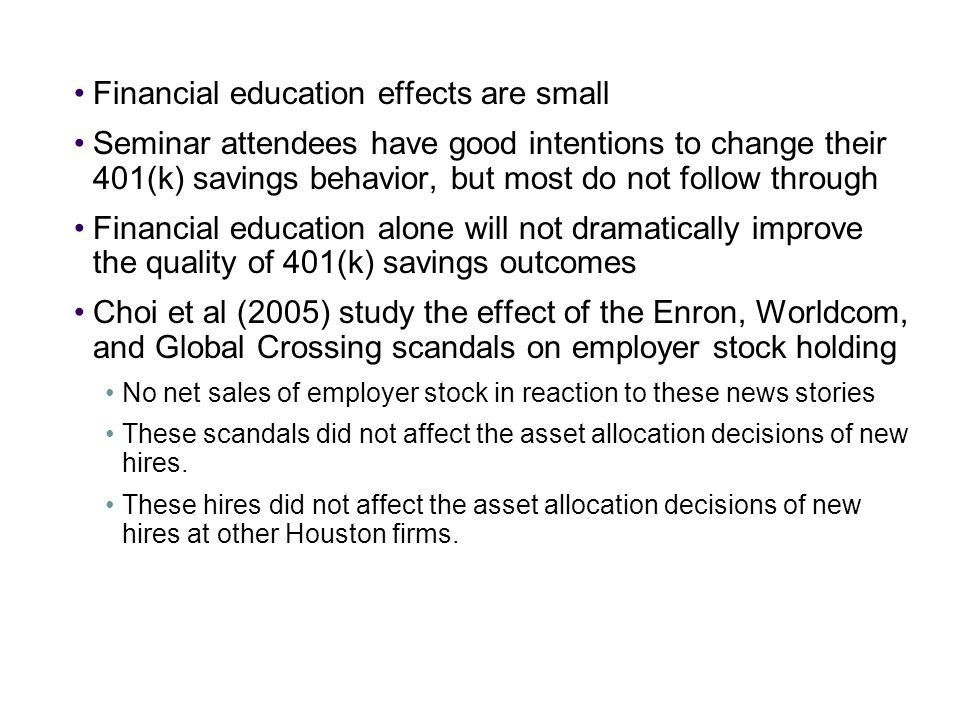 Financial education effects are small Seminar attendees have good intentions to change their 401(k) savings behavior, but most do not follow through Financial education alone will not dramatically improve the quality of 401(k) savings outcomes Choi et al (2005) study the effect of the Enron, Worldcom, and Global Crossing scandals on employer stock holding No net sales of employer stock in reaction to these news stories These scandals did not affect the asset allocation decisions of new hires.