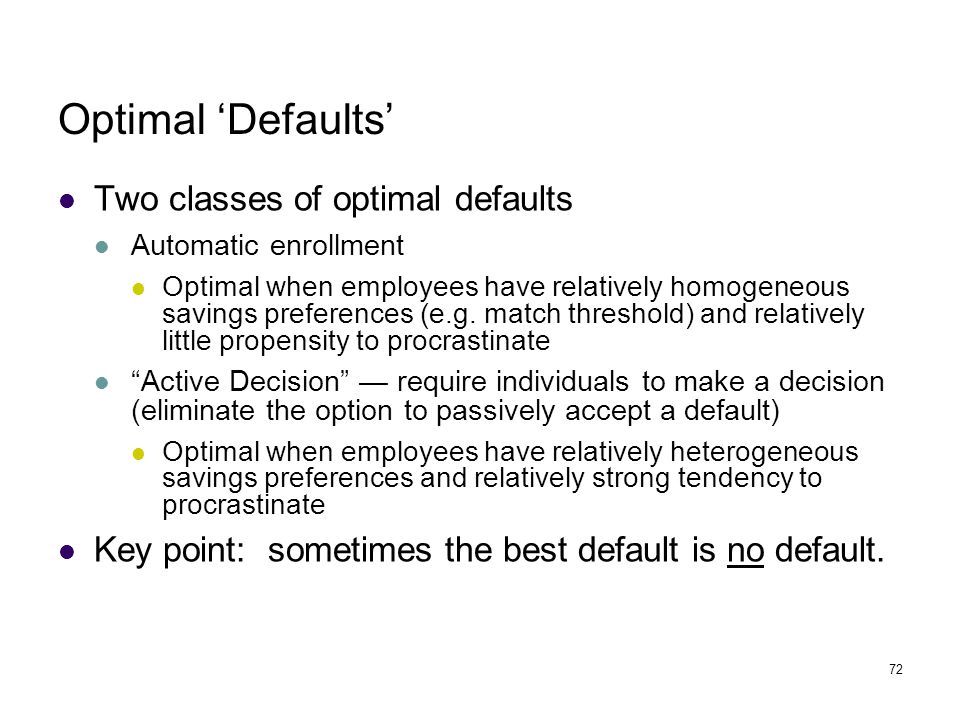 72 Optimal 'Defaults' Two classes of optimal defaults Automatic enrollment Optimal when employees have relatively homogeneous savings preferences (e.g.