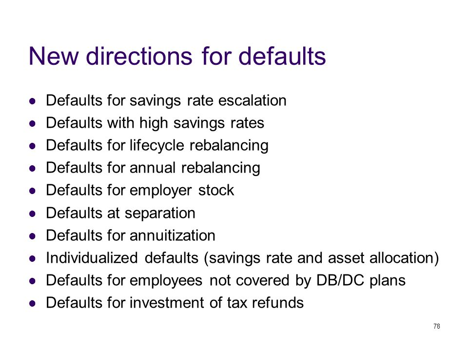 78 New directions for defaults Defaults for savings rate escalation Defaults with high savings rates Defaults for lifecycle rebalancing Defaults for annual rebalancing Defaults for employer stock Defaults at separation Defaults for annuitization Individualized defaults (savings rate and asset allocation) Defaults for employees not covered by DB/DC plans Defaults for investment of tax refunds
