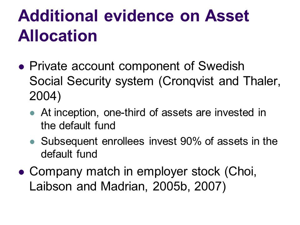 Additional evidence on Asset Allocation Private account component of Swedish Social Security system (Cronqvist and Thaler, 2004) At inception, one-third of assets are invested in the default fund Subsequent enrollees invest 90% of assets in the default fund Company match in employer stock (Choi, Laibson and Madrian, 2005b, 2007)