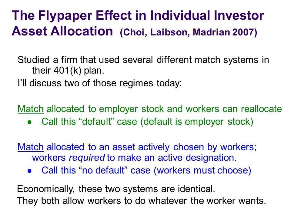 The Flypaper Effect in Individual Investor Asset Allocation (Choi, Laibson, Madrian 2007) Studied a firm that used several different match systems in their 401(k) plan.