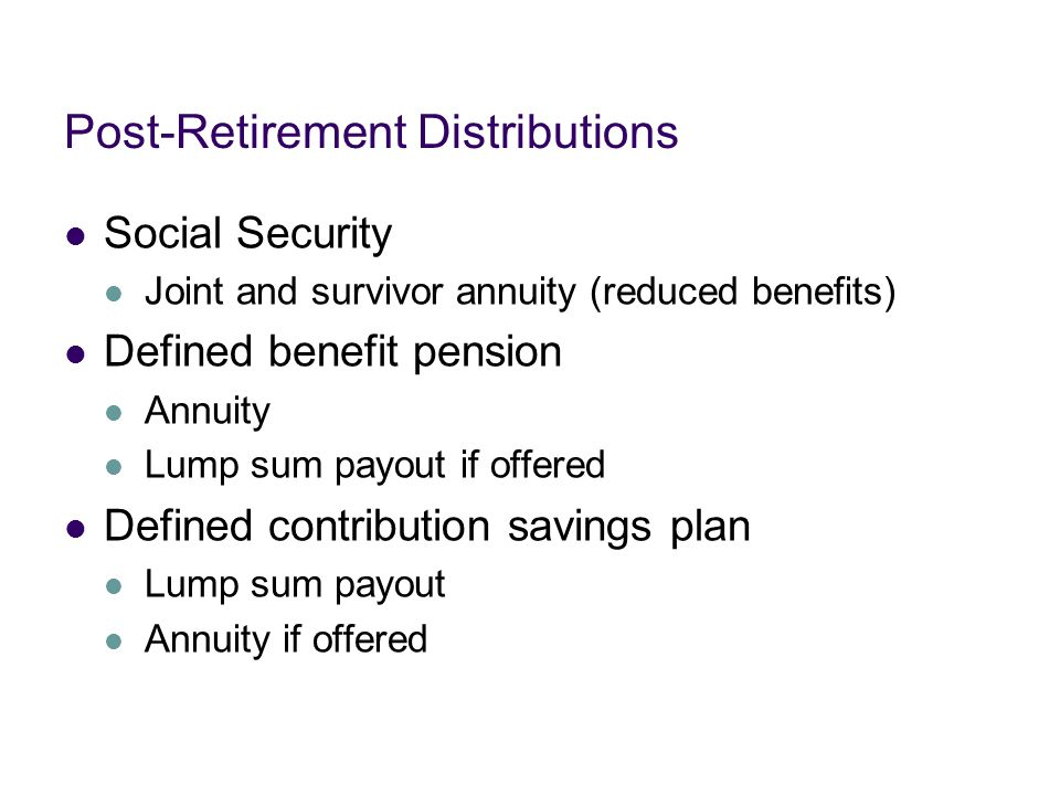 Post-Retirement Distributions Social Security Joint and survivor annuity (reduced benefits) Defined benefit pension Annuity Lump sum payout if offered Defined contribution savings plan Lump sum payout Annuity if offered