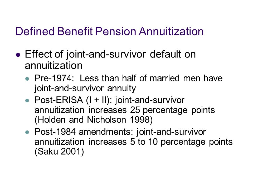Defined Benefit Pension Annuitization Effect of joint-and-survivor default on annuitization Pre-1974: Less than half of married men have joint-and-survivor annuity Post-ERISA (I + II): joint-and-survivor annuitization increases 25 percentage points (Holden and Nicholson 1998) Post-1984 amendments: joint-and-survivor annuitization increases 5 to 10 percentage points (Saku 2001)