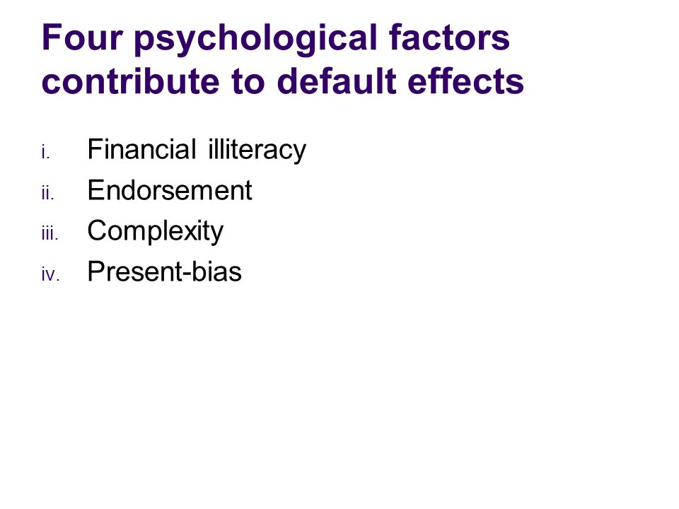 i. Financial illiteracy ii. Endorsement iii. Complexity iv. Present-bias Four psychological factors contribute to default effects