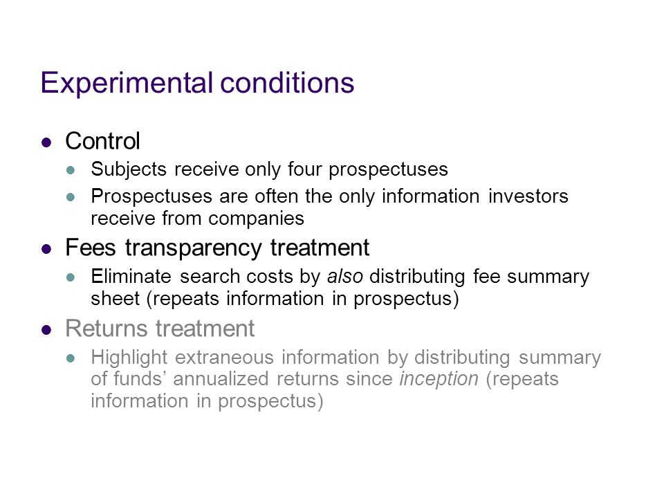 Experimental conditions Control Subjects receive only four prospectuses Prospectuses are often the only information investors receive from companies Fees transparency treatment Eliminate search costs by also distributing fee summary sheet (repeats information in prospectus) Returns treatment Highlight extraneous information by distributing summary of funds' annualized returns since inception (repeats information in prospectus)