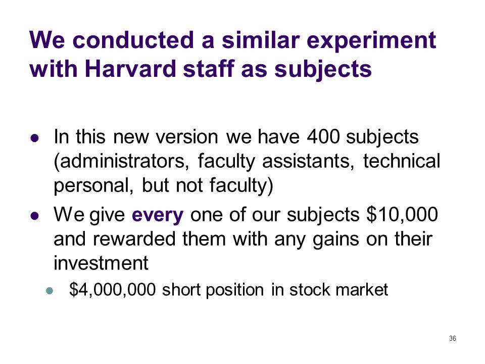 36 We conducted a similar experiment with Harvard staff as subjects In this new version we have 400 subjects (administrators, faculty assistants, technical personal, but not faculty) We give every one of our subjects $10,000 and rewarded them with any gains on their investment $4,000,000 short position in stock market