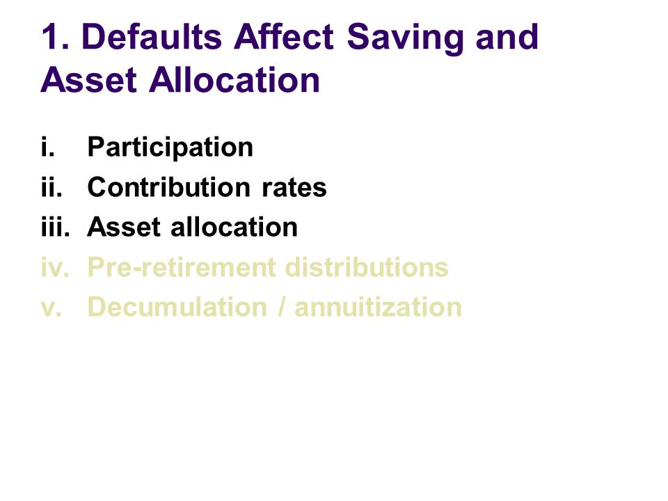 Participation, Contribution rates, and Asset Allocation Automatic Enrollment in a US 401(k) plan Welcome to the company If you don't do anything… You are automatically enrolled in the 401(k) You save 2% of your pay Your contributions go into a money market fund Call this phone number to opt out of enrollment or change your investment allocations