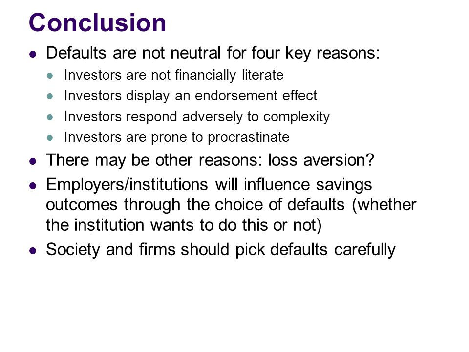 Conclusion Defaults are not neutral for four key reasons: Investors are not financially literate Investors display an endorsement effect Investors respond adversely to complexity Investors are prone to procrastinate There may be other reasons: loss aversion.
