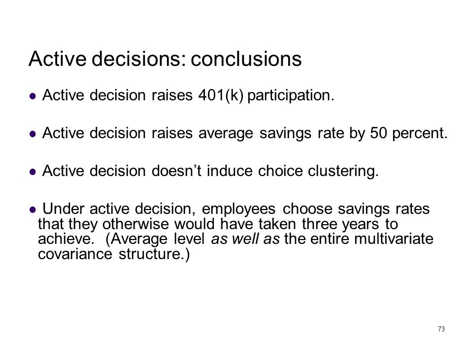 73 Active decisions: conclusions Active decision raises 401(k) participation. Active decision raises average savings rate by 50 percent. Active decisi