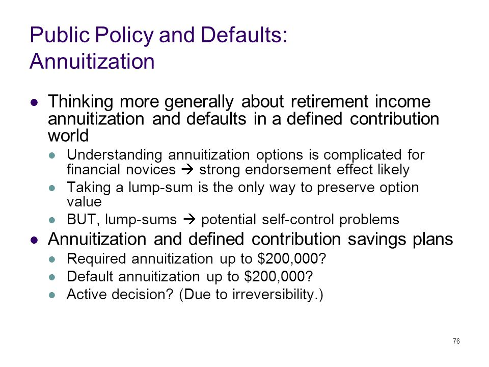 76 Public Policy and Defaults: Annuitization Thinking more generally about retirement income annuitization and defaults in a defined contribution world Understanding annuitization options is complicated for financial novices  strong endorsement effect likely Taking a lump-sum is the only way to preserve option value BUT, lump-sums  potential self-control problems Annuitization and defined contribution savings plans Required annuitization up to $200,000.