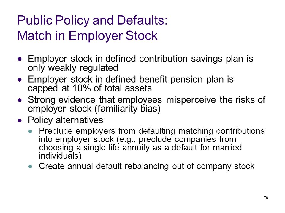 78 Public Policy and Defaults: Match in Employer Stock Employer stock in defined contribution savings plan is only weakly regulated Employer stock in defined benefit pension plan is capped at 10% of total assets Strong evidence that employees misperceive the risks of employer stock (familiarity bias) Policy alternatives Preclude employers from defaulting matching contributions into employer stock (e.g., preclude companies from choosing a single life annuity as a default for married individuals) Create annual default rebalancing out of company stock