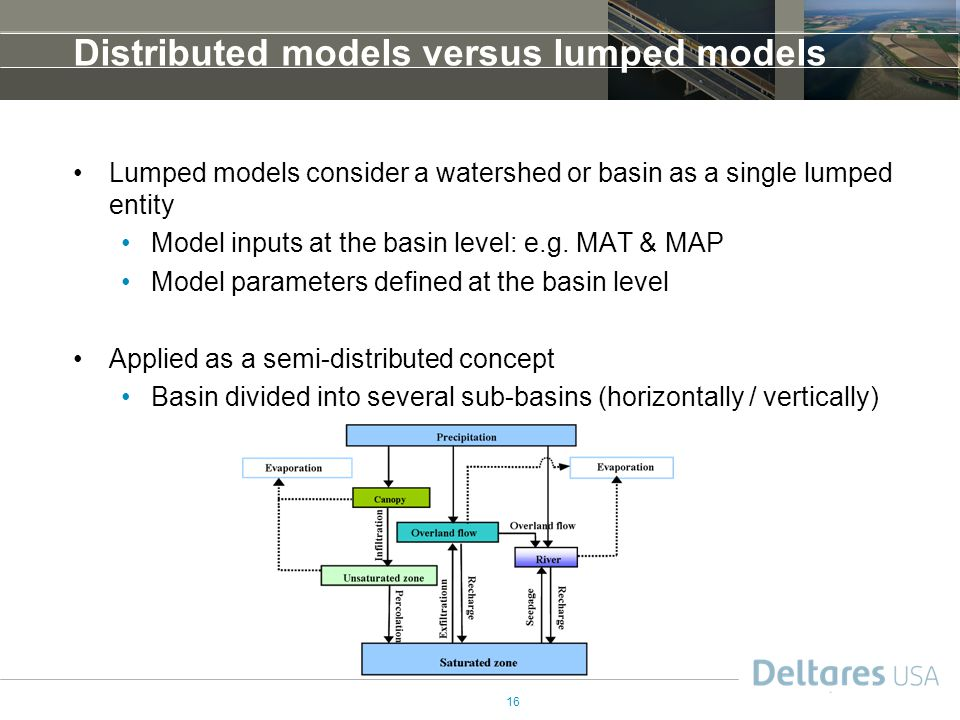 16 Distributed models versus lumped models Lumped models consider a watershed or basin as a single lumped entity Model inputs at the basin level: e.g.