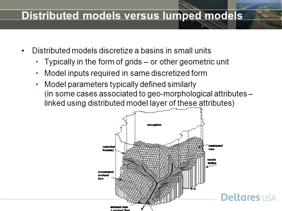 17 Distributed models versus lumped models Distributed models discretize a basins in small units Typically in the form of grids – or other geometric unit Model inputs required in same discretized form Model parameters typically defined similarly (in some cases associated to geo-morphological attributes – linked using distributed model layer of these attributes)