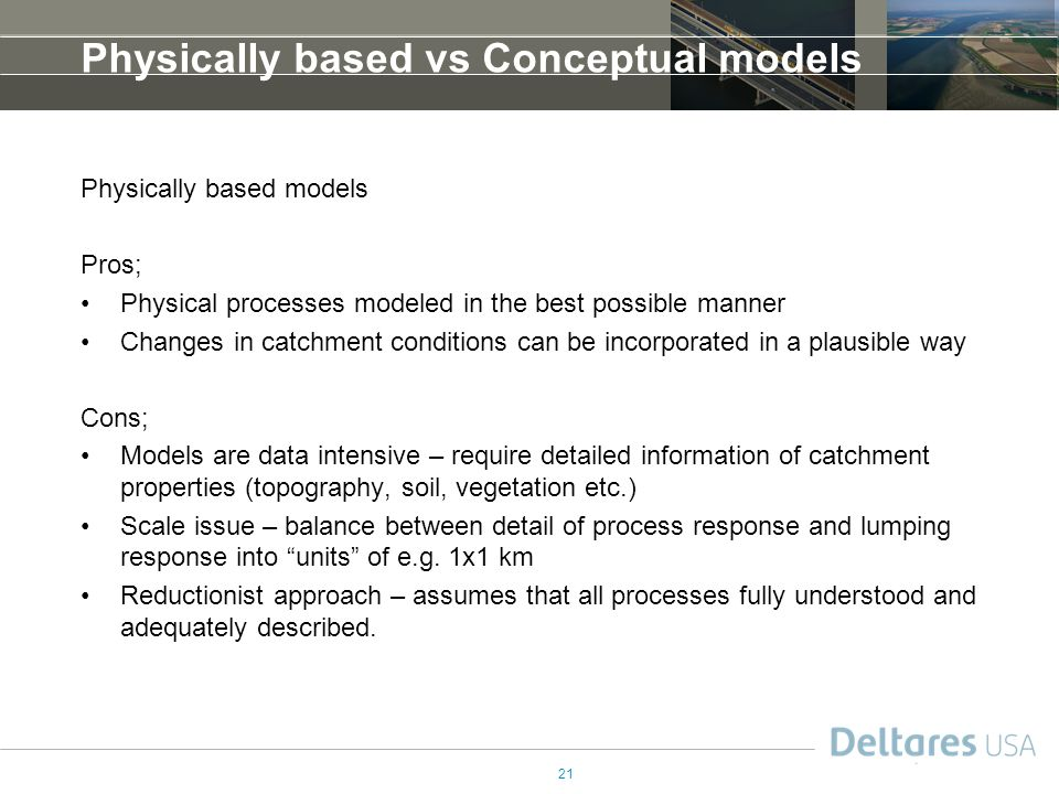 21 Physically based vs Conceptual models Physically based models Pros; Physical processes modeled in the best possible manner Changes in catchment conditions can be incorporated in a plausible way Cons; Models are data intensive – require detailed information of catchment properties (topography, soil, vegetation etc.) Scale issue – balance between detail of process response and lumping response into units of e.g.