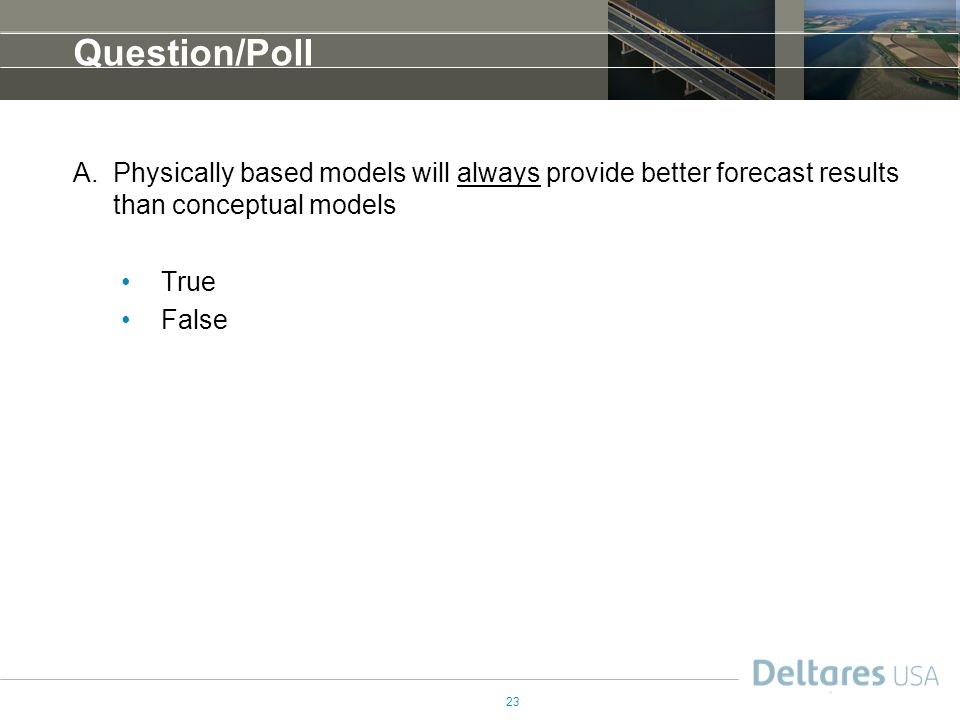 23 Question/Poll A.Physically based models will always provide better forecast results than conceptual models True False