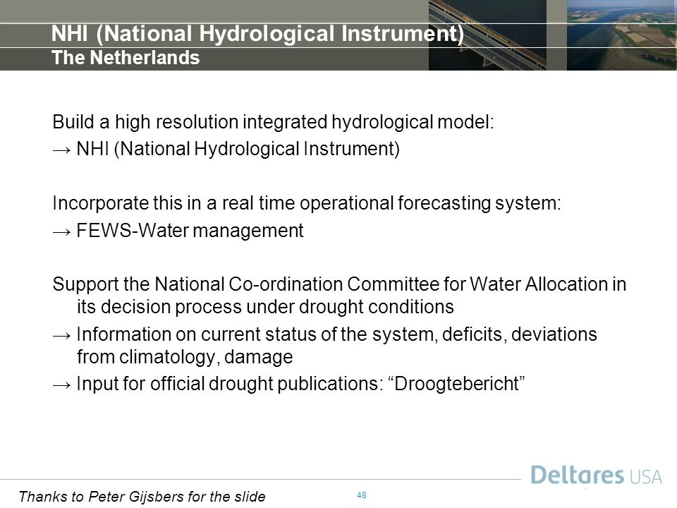 48 NHI (National Hydrological Instrument) The Netherlands Build a high resolution integrated hydrological model: → NHI (National Hydrological Instrument) Incorporate this in a real time operational forecasting system: → FEWS-Water management Support the National Co-ordination Committee for Water Allocation in its decision process under drought conditions → Information on current status of the system, deficits, deviations from climatology, damage → Input for official drought publications: Droogtebericht Thanks to Peter Gijsbers for the slide