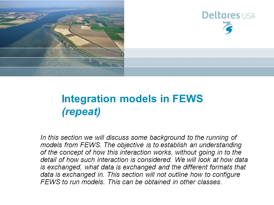 Integration models in FEWS (repeat) In this section we will discuss some background to the running of models from FEWS.