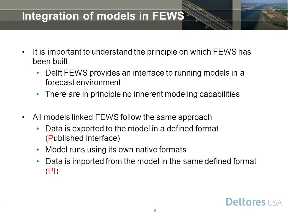 6 Integration of models in FEWS It is important to understand the principle on which FEWS has been built; Delft FEWS provides an interface to running models in a forecast environment There are in principle no inherent modeling capabilities All models linked FEWS follow the same approach Data is exported to the model in a defined format (Published Interface) Model runs using its own native formats Data is imported from the model in the same defined format (PI)
