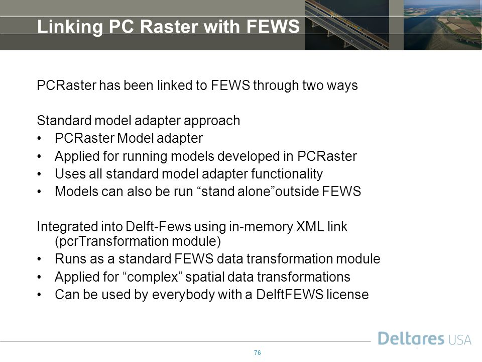 76 Linking PC Raster with FEWS PCRaster has been linked to FEWS through two ways Standard model adapter approach PCRaster Model adapter Applied for running models developed in PCRaster Uses all standard model adapter functionality Models can also be run stand alone outside FEWS Integrated into Delft-Fews using in-memory XML link (pcrTransformation module) Runs as a standard FEWS data transformation module Applied for complex spatial data transformations Can be used by everybody with a DelftFEWS license