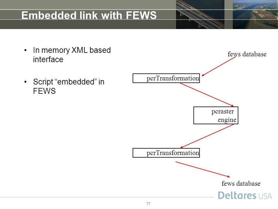 77 Embedded link with FEWS In memory XML based interface Script embedded in FEWS pcraster engine pcrTransformation fews database pcrTransformation fews database