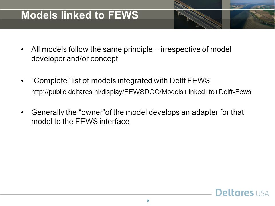 9 Models linked to FEWS All models follow the same principle – irrespective of model developer and/or concept Complete list of models integrated with Delft FEWS http://public.deltares.nl/display/FEWSDOC/Models+linked+to+Delft-Fews Generally the owner of the model develops an adapter for that model to the FEWS interface