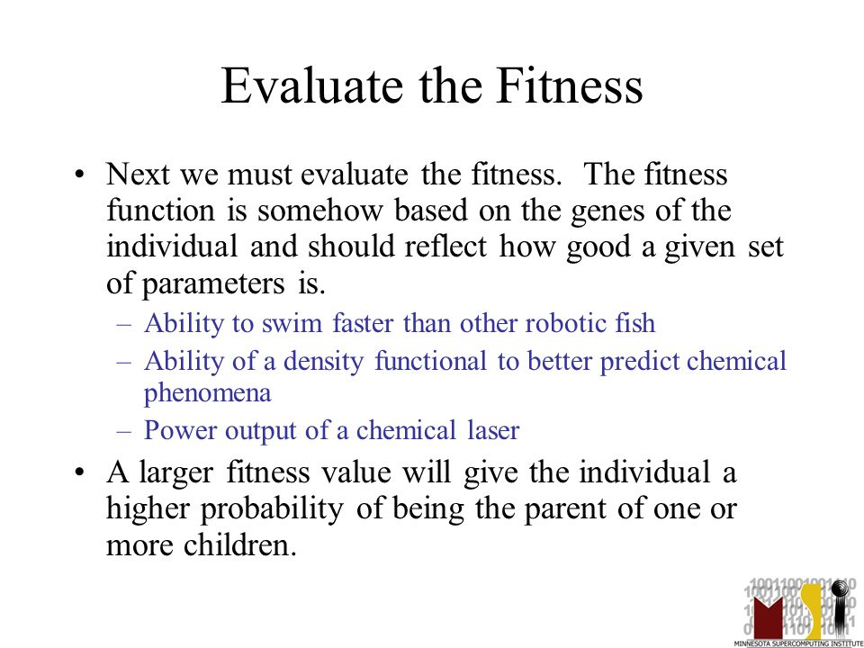 16 Evaluate the Fitness Next we must evaluate the fitness. The fitness function is somehow based on the genes of the individual and should reflect how