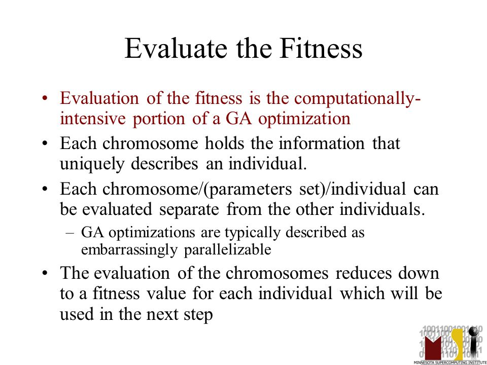 17 Evaluate the Fitness Evaluation of the fitness is the computationally- intensive portion of a GA optimization Each chromosome holds the information that uniquely describes an individual.