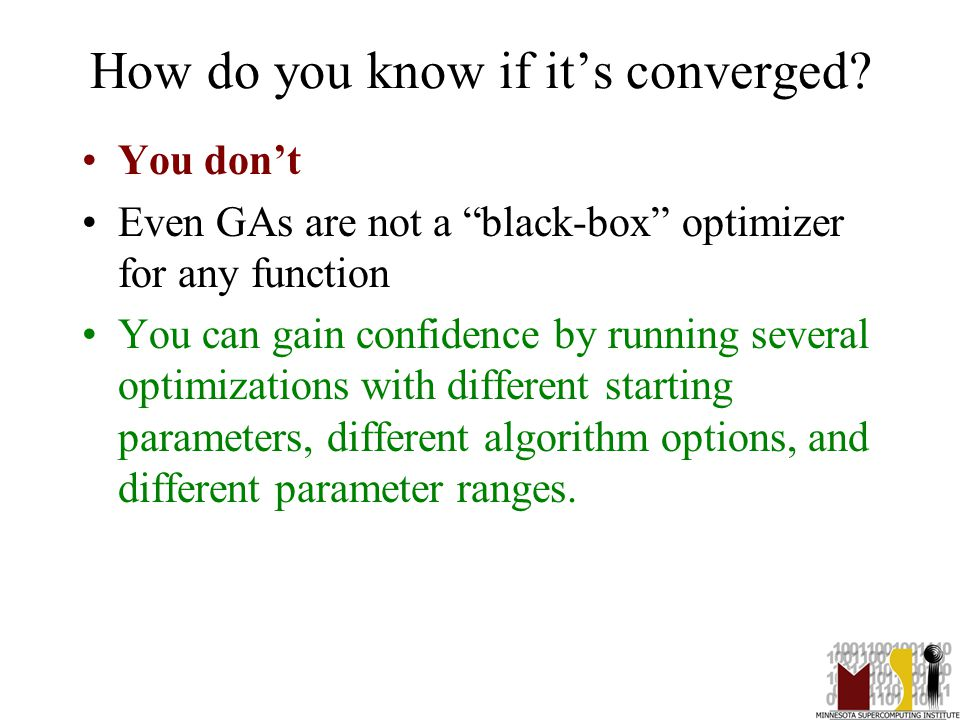 "39 How do you know if it's converged? You don't Even GAs are not a ""black-box"" optimizer for any function You can gain confidence by running several o"