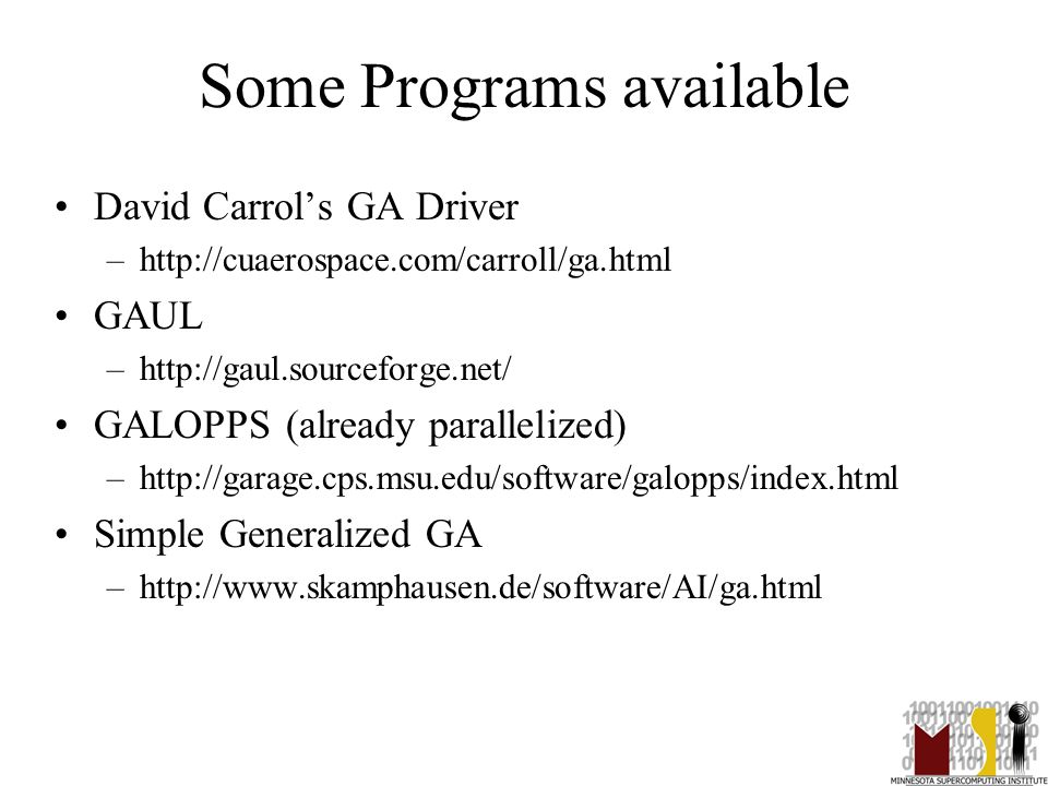 40 Some Programs available David Carrol's GA Driver –http://cuaerospace.com/carroll/ga.html GAUL –http://gaul.sourceforge.net/ GALOPPS (already parall