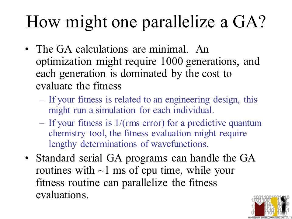 41 How might one parallelize a GA? The GA calculations are minimal. An optimization might require 1000 generations, and each generation is dominated b
