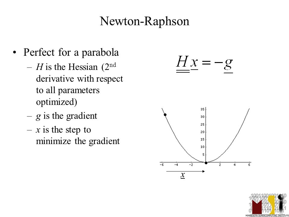 5 Newton-Raphson Perfect for a parabola –H is the Hessian (2 nd derivative with respect to all parameters optimized) –g is the gradient –x is the step