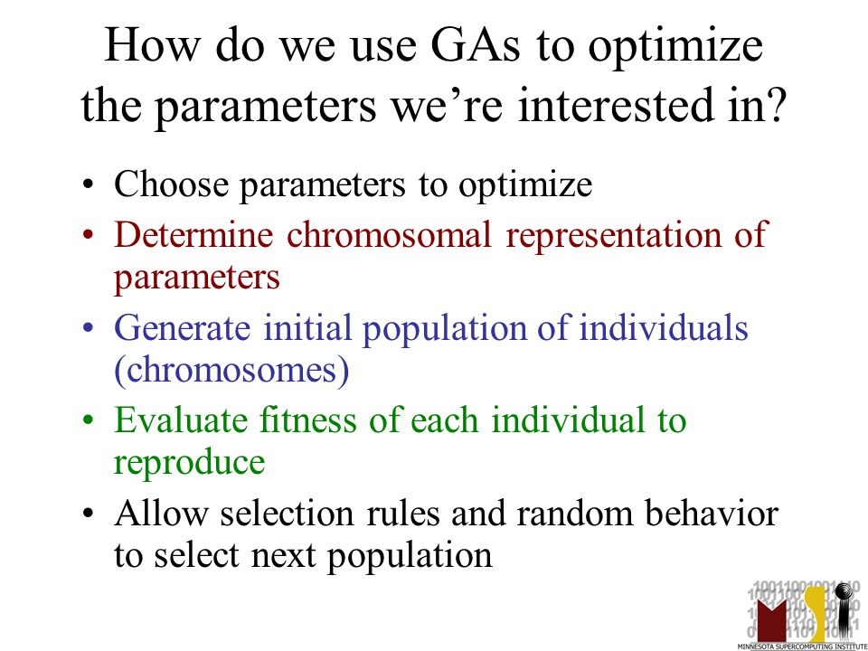 7 How do we use GAs to optimize the parameters we're interested in? Choose parameters to optimize Determine chromosomal representation of parameters G