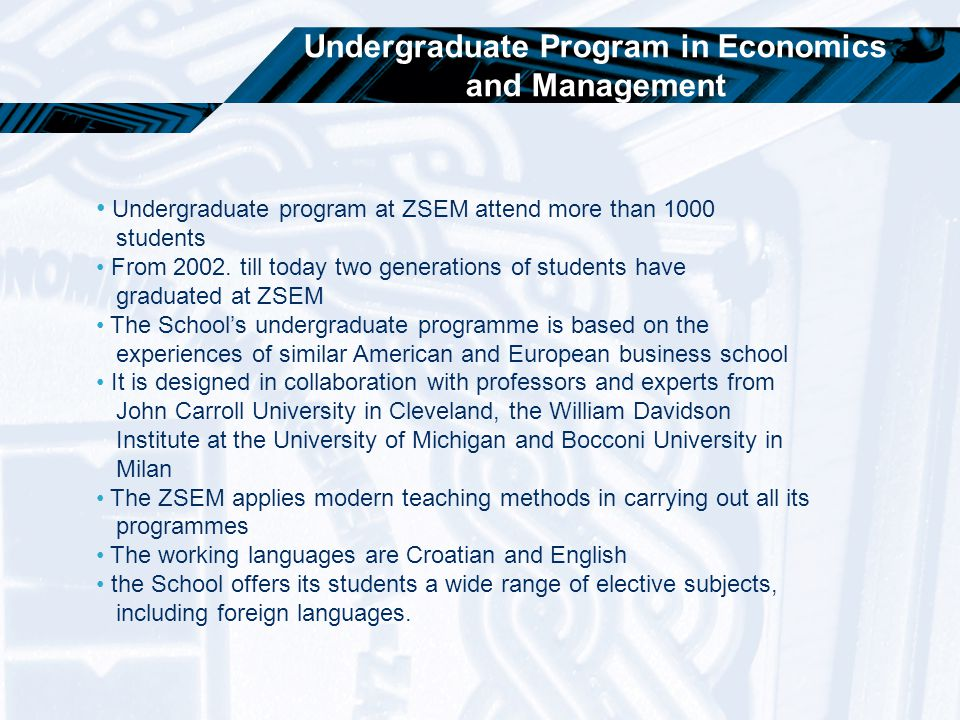 Undergraduate Program in Economics and Management Undergraduate program at ZSEM attend more than 1000 students From 2002. till today two generations o