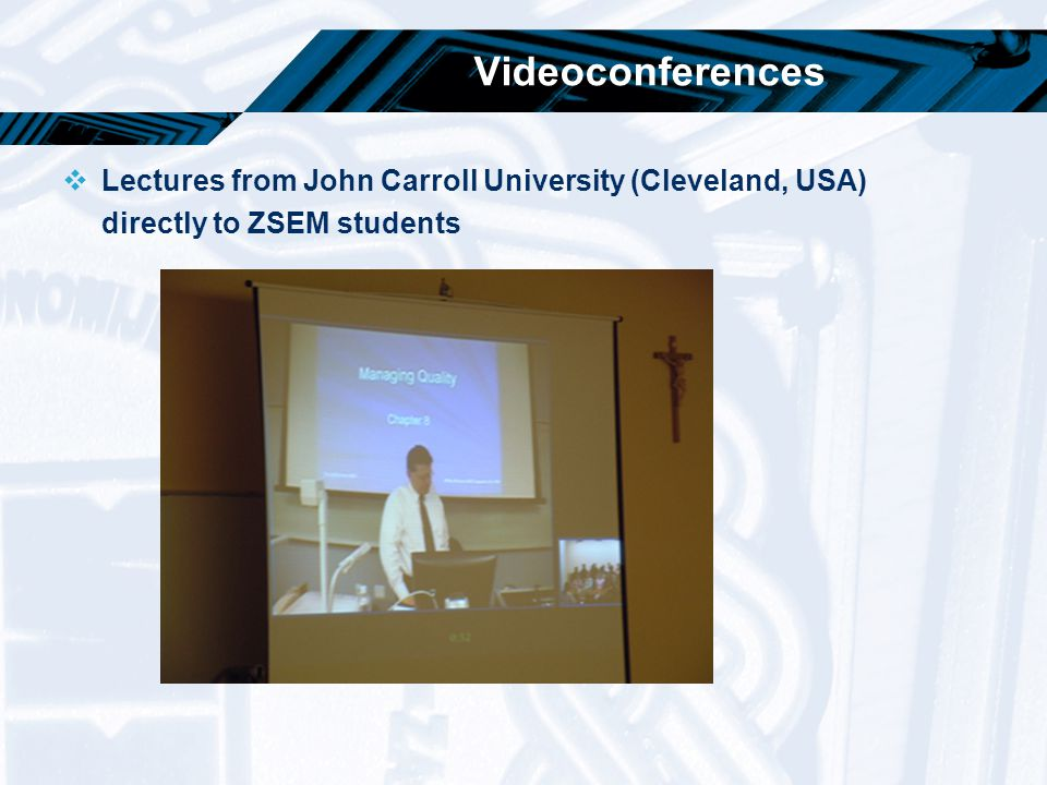 Videoconferences  Lectures from John Carroll University (Cleveland, USA) directly to ZSEM students