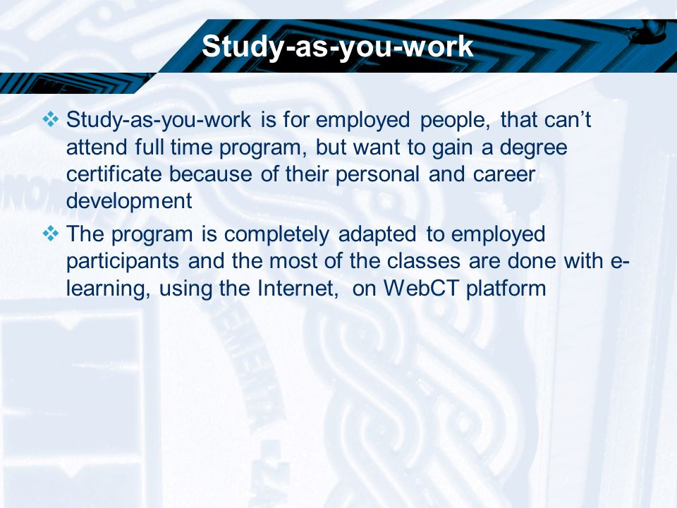 Study-as-you-work  Study-as-you-work is for employed people, that can't attend full time program, but want to gain a degree certificate because of th