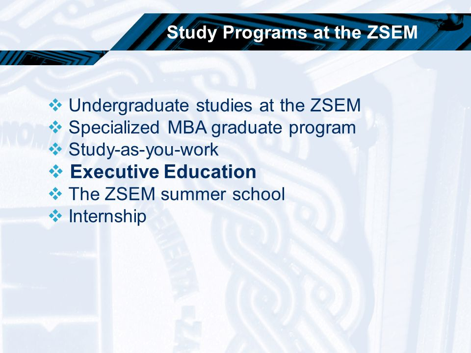 Study Programs at the ZSEM  Undergraduate studies at the ZSEM  Specialized MBA graduate program  Study-as-you-work  Executive Education  The ZSEM