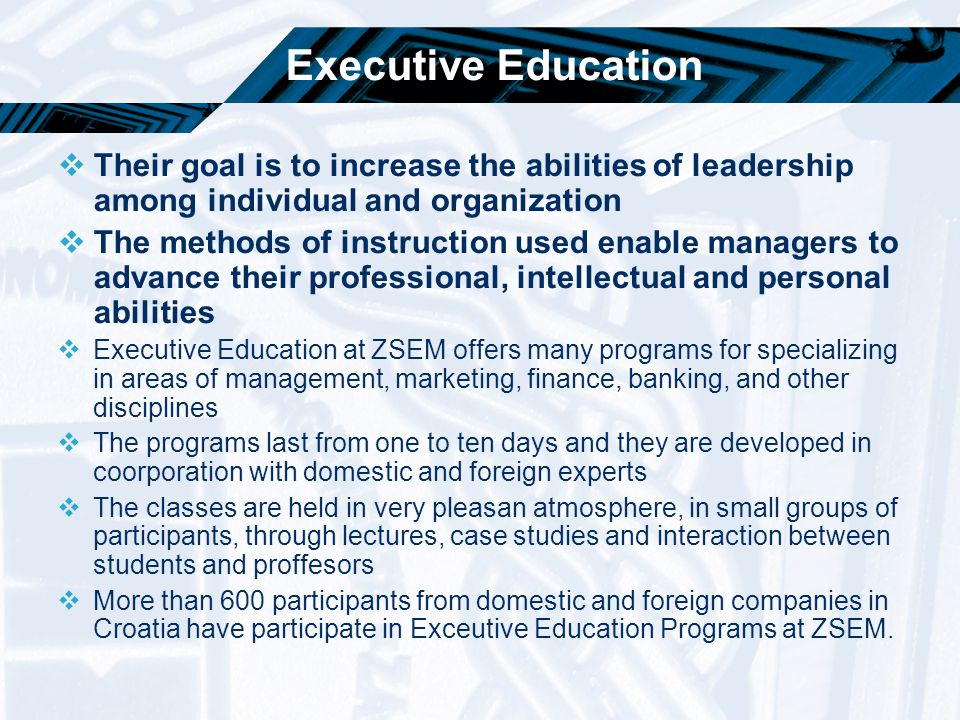 Executive Education  Their goal is to increase the abilities of leadership among individual and organization  The methods of instruction used enable
