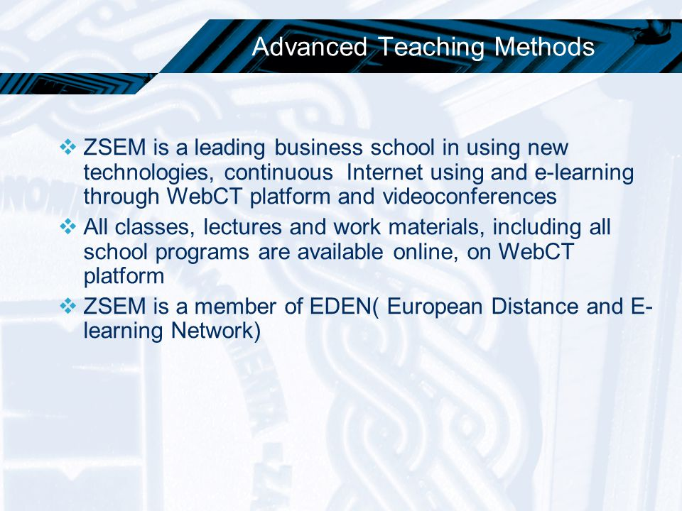 Advanced Teaching Methods  ZSEM is a leading business school in using new technologies, continuous Internet using and e-learning through WebCT platfo