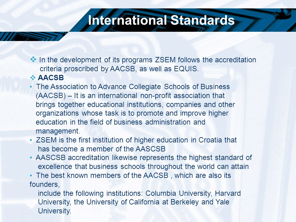 International Standards  In the development of its programs ZSEM follows the accreditation criteria proscribed by AACSB, as well as EQUIS.  AACSB Th