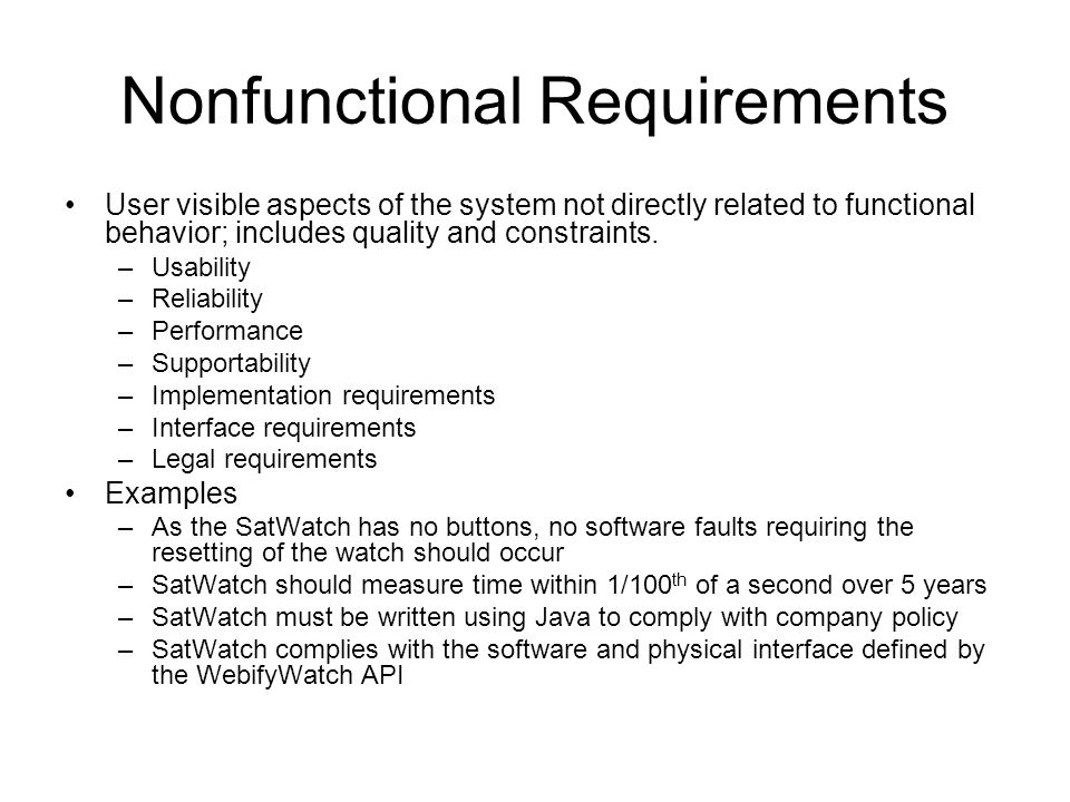 Nonfunctional Requirements User visible aspects of the system not directly related to functional behavior; includes quality and constraints.