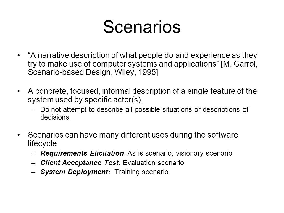 Scenarios A narrative description of what people do and experience as they try to make use of computer systems and applications [M.