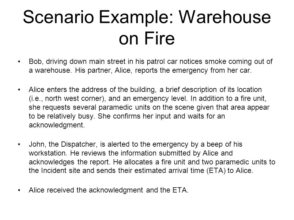 Scenario Example: Warehouse on Fire Bob, driving down main street in his patrol car notices smoke coming out of a warehouse. His partner, Alice, repor