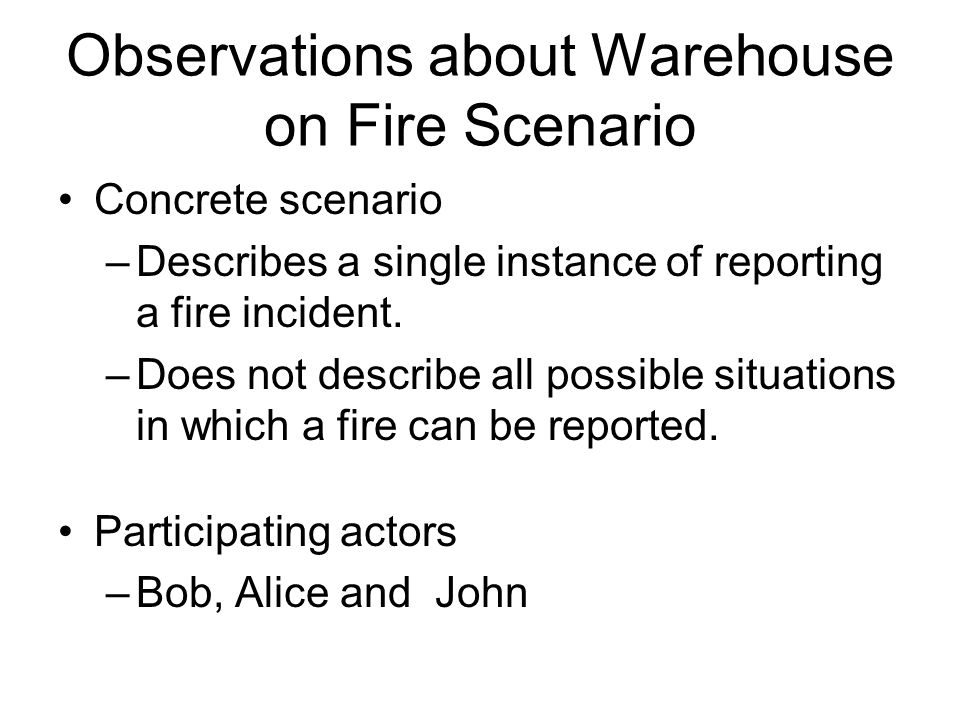 Observations about Warehouse on Fire Scenario Concrete scenario –Describes a single instance of reporting a fire incident. –Does not describe all poss